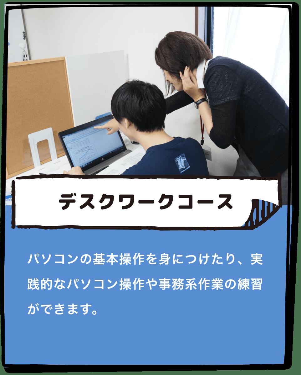 「デスクワークコース」パソコンの基本操作を身につけたり、実践的なパソコン操作や事務系作業の練習ができます。