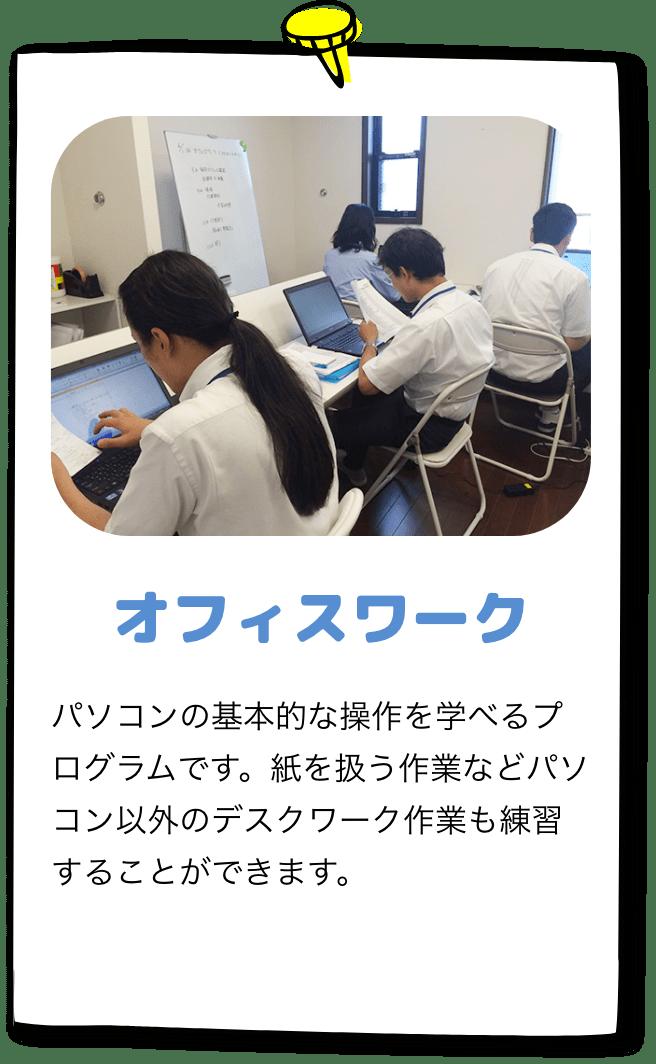 「オフィスワーク」パソコンの基本的な操作を学べるプログラムです。紙を扱う作業などパソコン以外のデスクワーク作業も練習することができます。